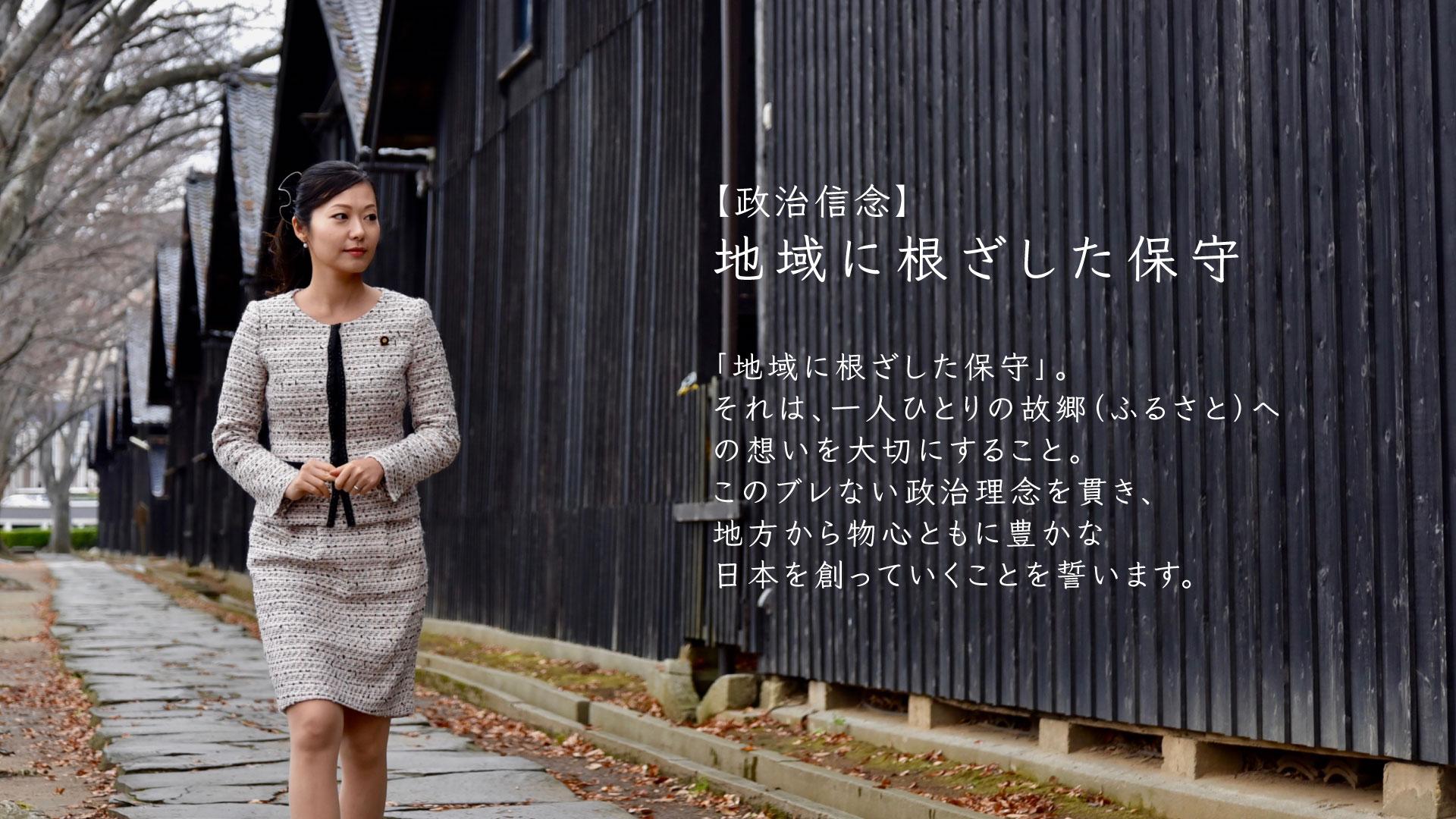 政治信念:地域に根ざした保守 「地域に根ざした保守」。それは、一人ひとりの故郷(ふるさと)への思いを大切にすること。 このぶれない政治理念を貫き、地方から物心ともに豊かな日本をつくっていくことを誓います。